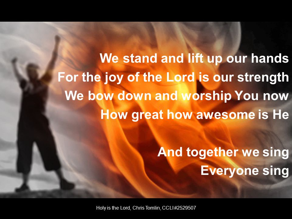 We stand and lift up our hands For the joy of the Lord is our strength We bow down and worship You now How great how awesome is He And together we sing Everyone sing Holy is the Lord, Chris Tomlin, CCLI #2529507