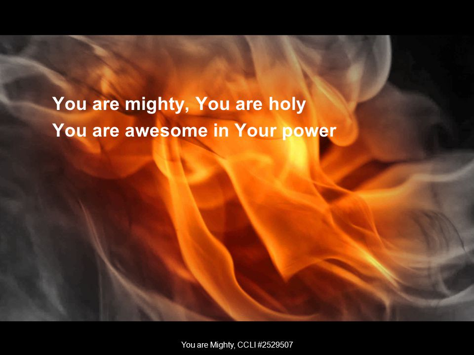 You are mighty, You are holy You are awesome in Your power You are Mighty, CCLI #2529507