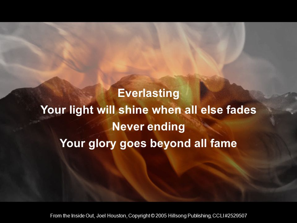 Everlasting Your light will shine when all else fades Never ending Your glory goes beyond all fame From the Inside Out, Joel Houston, Copyright © 2005 Hillsong Publishing, CCLI #2529507