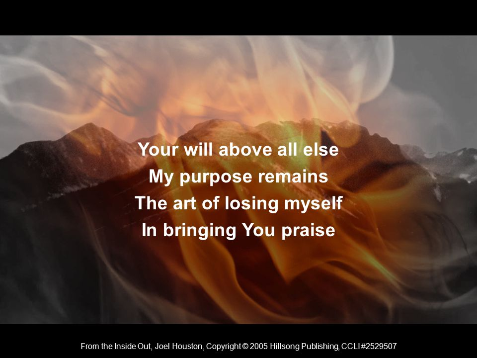 Your will above all else My purpose remains The art of losing myself In bringing You praise From the Inside Out, Joel Houston, Copyright © 2005 Hillsong Publishing, CCLI #2529507