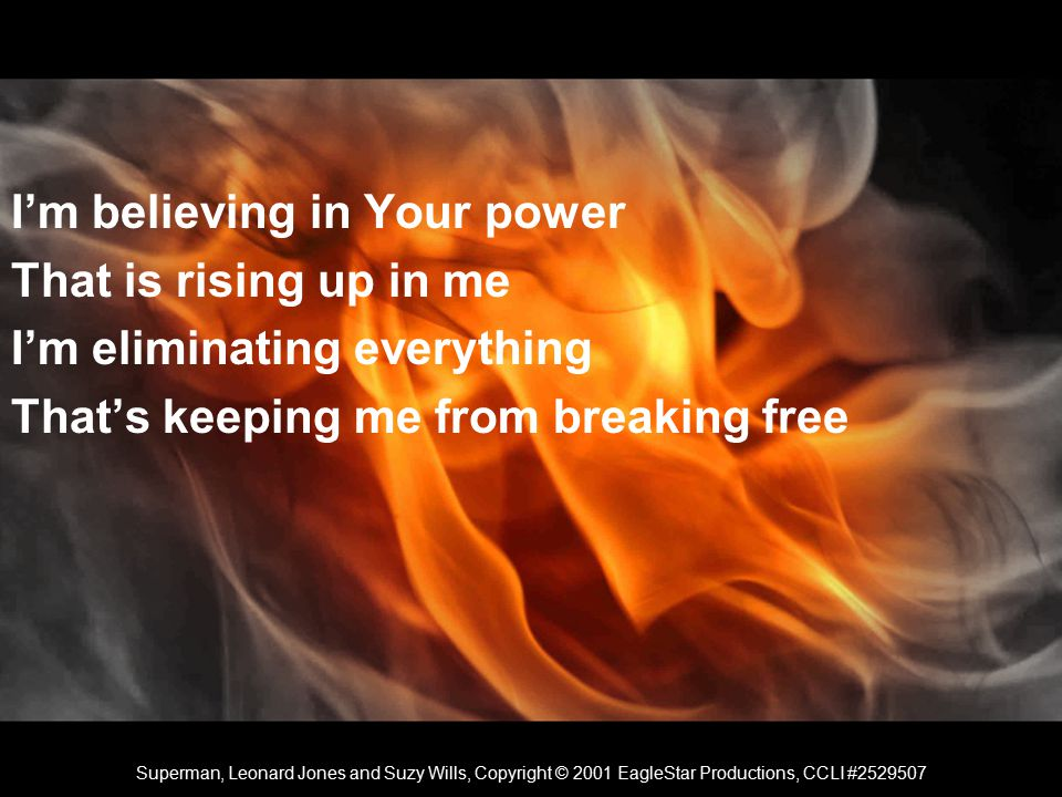 I'm believing in Your power That is rising up in me I'm eliminating everything That's keeping me from breaking free Superman, Leonard Jones and Suzy Wills, Copyright © 2001 EagleStar Productions, CCLI #2529507