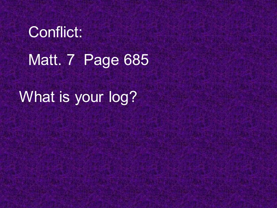 Conflict: Matt. 7Page 685 What is your log