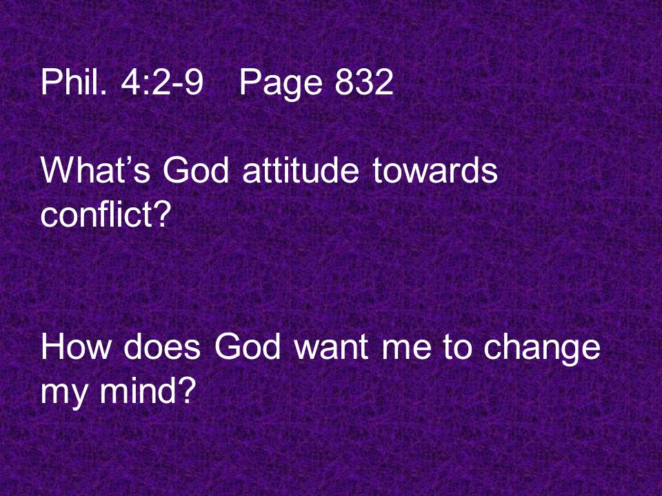 What's God attitude towards conflict How does God want me to change my mind Phil. 4:2-9Page 832