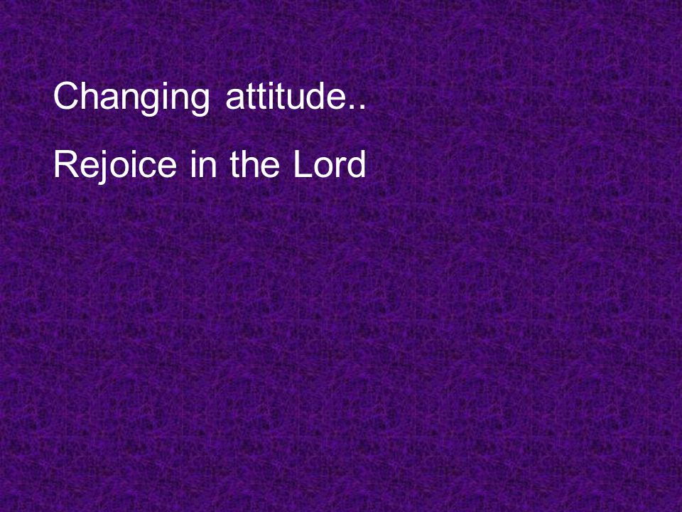 Changing attitude.. Rejoice in the Lord