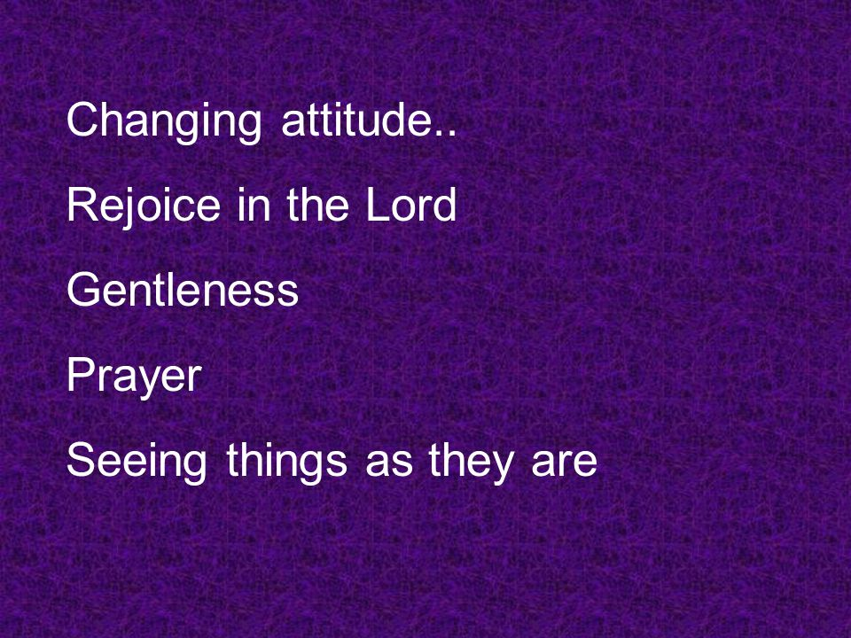 Changing attitude.. Rejoice in the Lord Gentleness Prayer Seeing things as they are