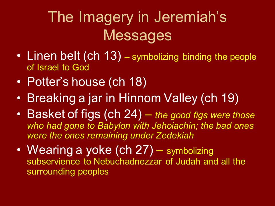 The Imagery in Jeremiah's Messages Linen belt (ch 13) – symbolizing binding the people of Israel to God Potter's house (ch 18) Breaking a jar in Hinnom Valley (ch 19) Basket of figs (ch 24) – the good figs were those who had gone to Babylon with Jehoiachin; the bad ones were the ones remaining under Zedekiah Wearing a yoke (ch 27) – symbolizing subservience to Nebuchadnezzar of Judah and all the surrounding peoples