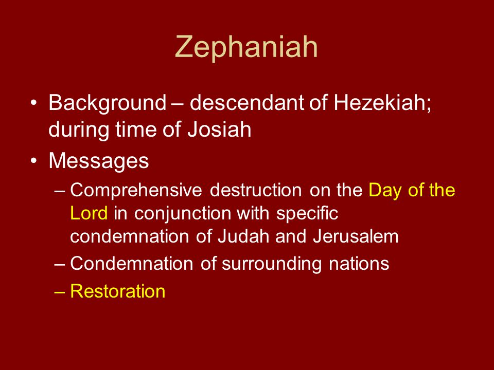 Zephaniah Background – descendant of Hezekiah; during time of Josiah Messages –Comprehensive destruction on the Day of the Lord in conjunction with specific condemnation of Judah and Jerusalem –Condemnation of surrounding nations –Restoration