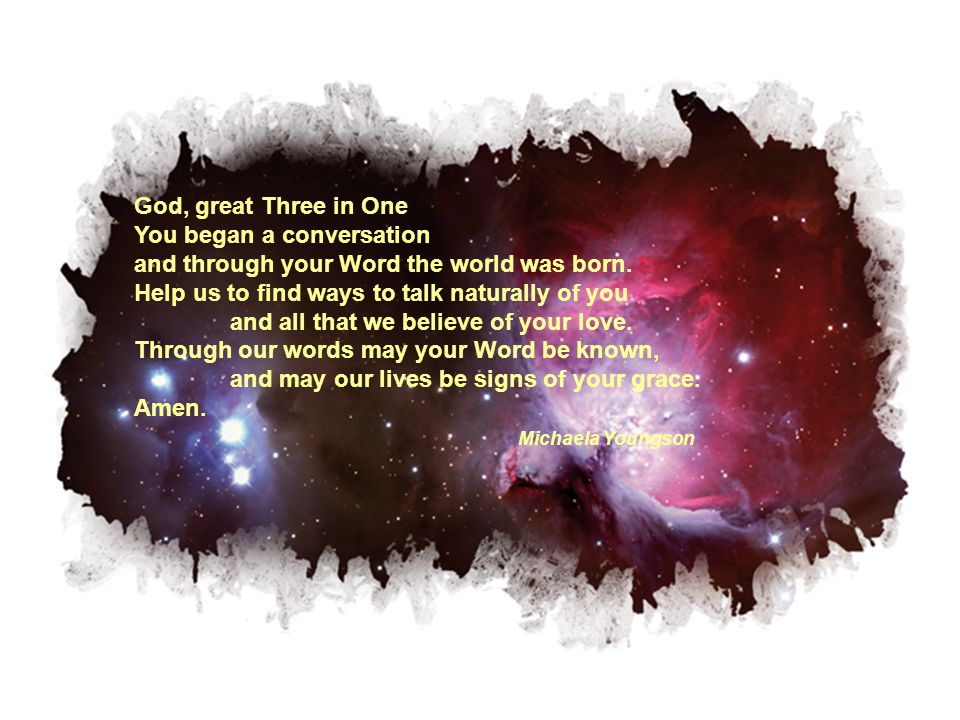 God, great Three in One You began a conversation and through your Word the world was born. Help us to find ways to talk naturally of you and all that