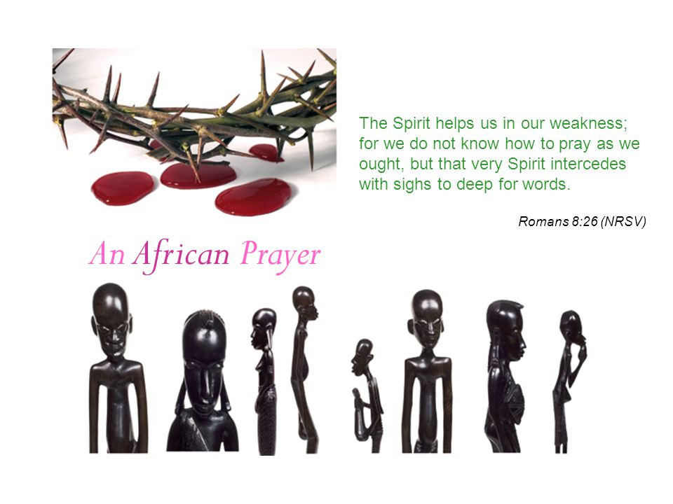 An African Prayer The Spirit helps us in our weakness; for we do not know how to pray as we ought, but that very Spirit intercedes with sighs to deep for words.