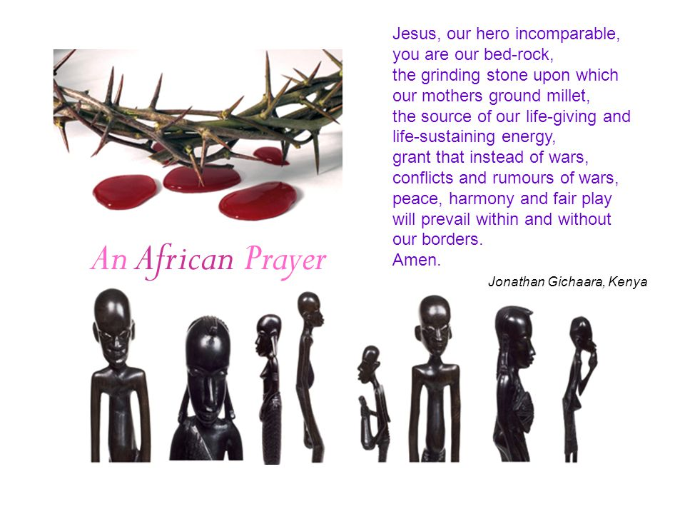 An African Prayer Jesus, our hero incomparable, you are our bed-rock, the grinding stone upon which our mothers ground millet, the source of our life-giving and life-sustaining energy, grant that instead of wars, conflicts and rumours of wars, peace, harmony and fair play will prevail within and without our borders.