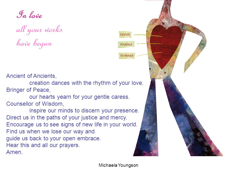 In love all your works have begun Ancient of Ancients, creation dances with the rhythm of your love. Bringer of Peace, our hearts yearn for your gentl