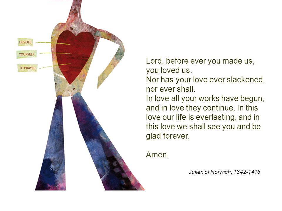 Lord, before ever you made us, you loved us. Nor has your love ever slackened, nor ever shall.