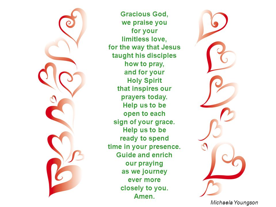 Gracious God, we praise you for your limitless love, for the way that Jesus taught his disciples how to pray, and for your Holy Spirit that inspires o