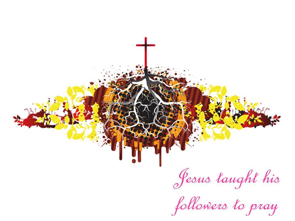 Jesus taught his followers to pray