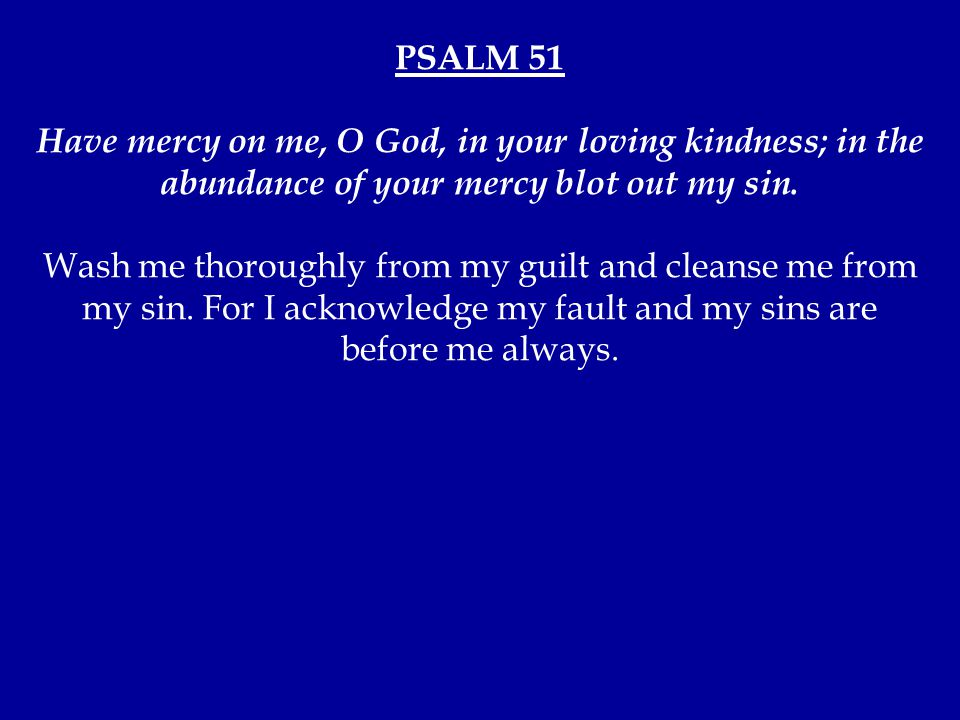 PSALM 51 Have mercy on me, O God, in your loving kindness; in the abundance of your mercy blot out my sin.
