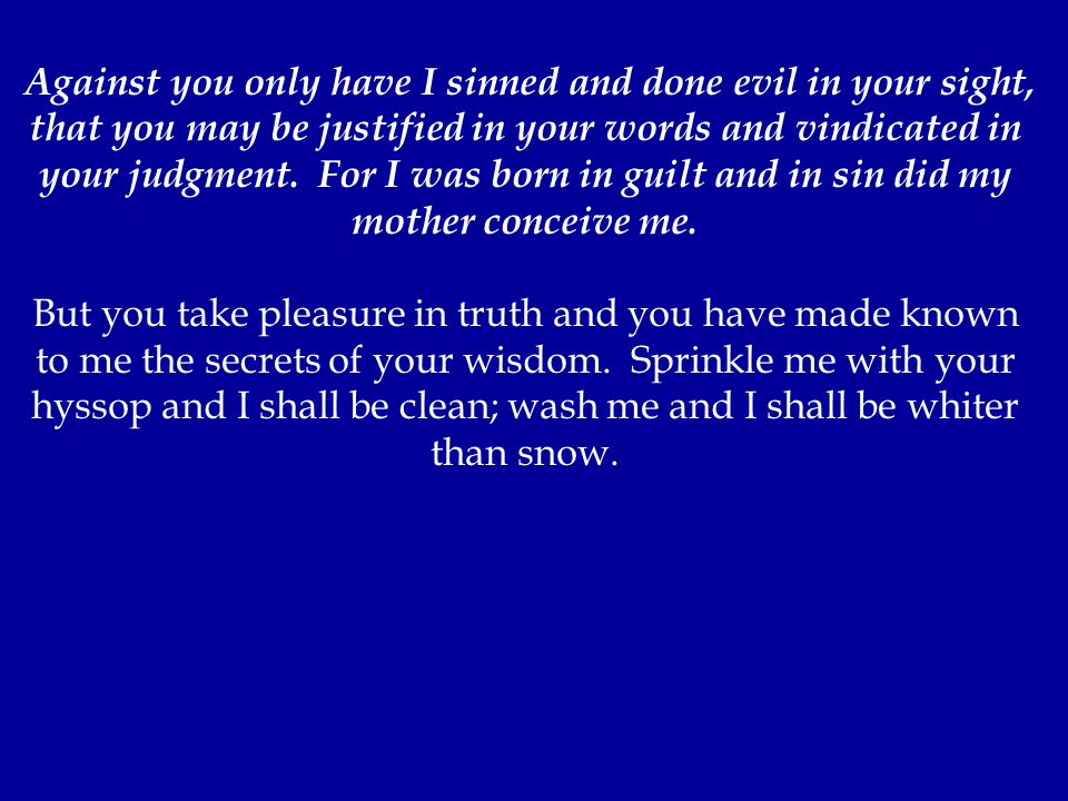 Against you only have I sinned and done evil in your sight, that you may be justified in your words and vindicated in your judgment.
