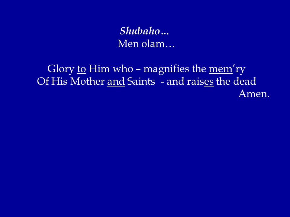 Shubaho… Men olam… Glory to Him who – magnifies the mem'ry Of His Mother and Saints - and raises the dead Amen.