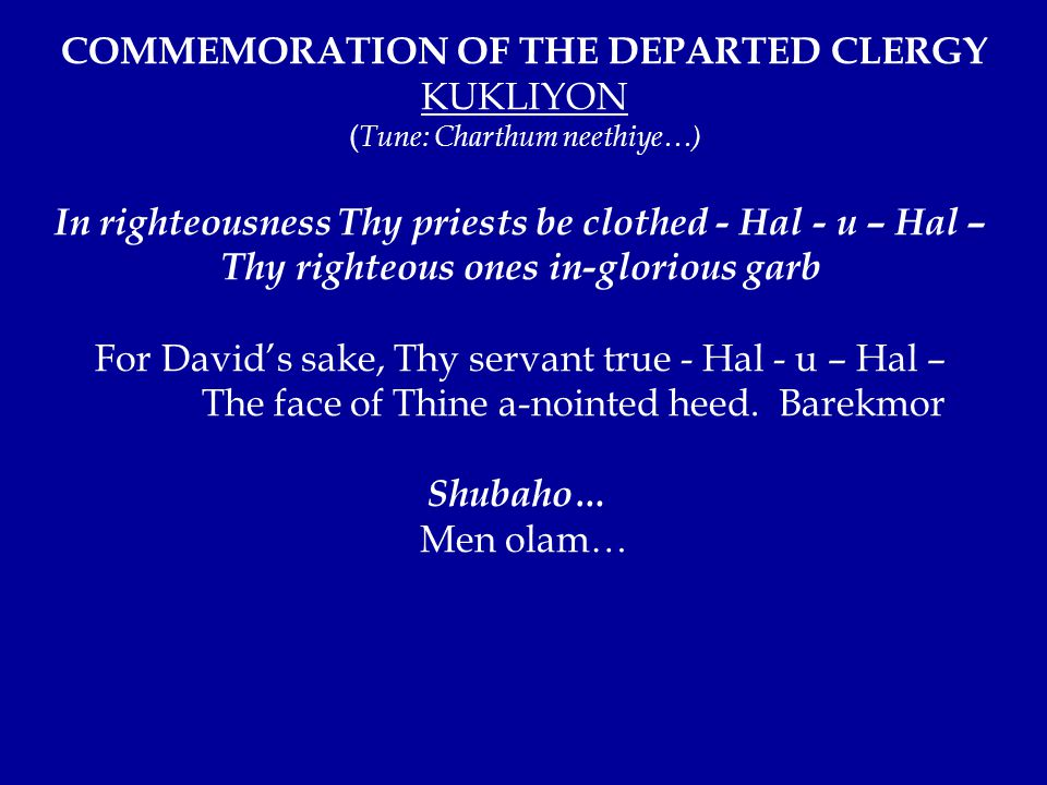 COMMEMORATION OF THE DEPARTED CLERGY KUKLIYON ( Tune: Charthum neethiye…) In righteousness Thy priests be clothed - Hal - u – Hal – Thy righteous ones in-glorious garb For David's sake, Thy servant true - Hal - u – Hal – The face of Thine a-nointed heed.