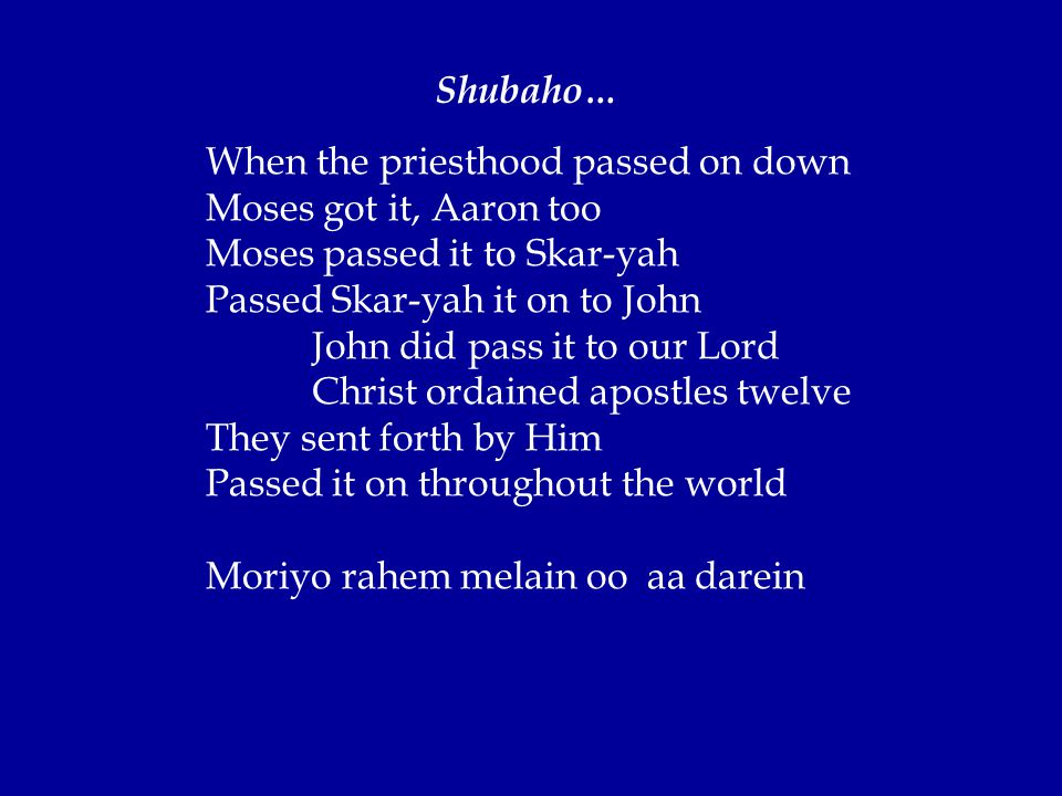 When the priesthood passed on down Moses got it, Aaron too Moses passed it to Skar-yah Passed Skar-yah it on to John John did pass it to our Lord Christ ordained apostles twelve They sent forth by Him Passed it on throughout the world Moriyo rahem melain oo aa darein Shubaho…