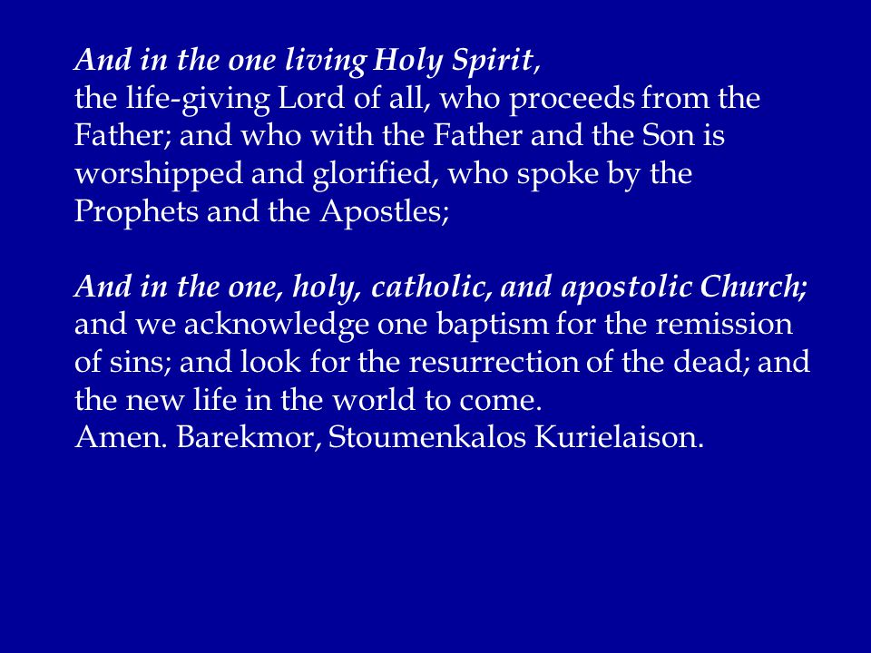 And in the one living Holy Spirit, the life-giving Lord of all, who proceeds from the Father; and who with the Father and the Son is worshipped and glorified, who spoke by the Prophets and the Apostles; And in the one, holy, catholic, and apostolic Church; and we acknowledge one baptism for the remission of sins; and look for the resurrection of the dead; and the new life in the world to come.