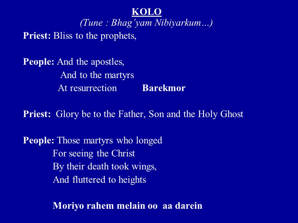KOLO (Tune : Bhag'yam Nibiyarkum…) Priest: Bliss to the prophets, People: And the apostles, And to the martyrs At resurrectionBarekmor Priest: Glory be to the Father, Son and the Holy Ghost People: Those martyrs who longed For seeing the Christ By their death took wings, And fluttered to heights Moriyo rahem melain oo aa darein