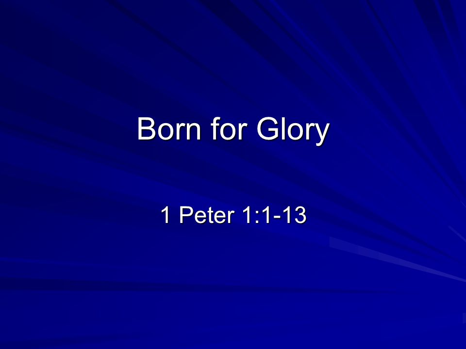 Born for Glory 1 Peter 1:1-13