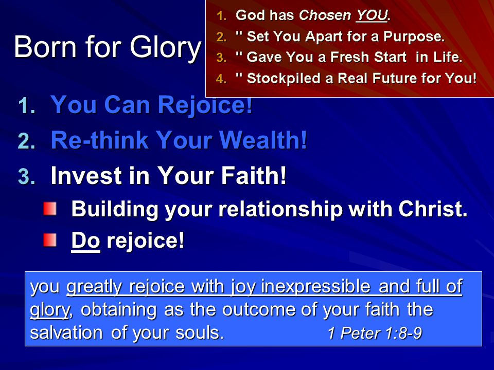 1. You Can Rejoice! 2. Re-think Your Wealth! 3. Invest in Your Faith! Building your relationship with Christ. Do rejoice! you greatly rejoice with joy