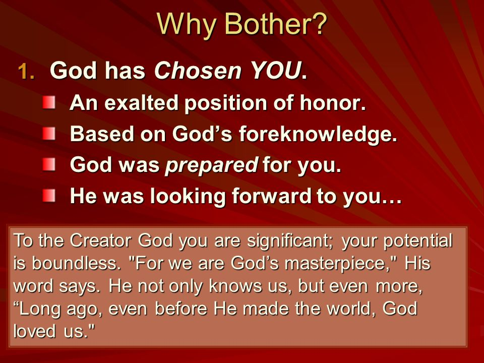 Why Bother.1. God has Chosen YOU. An exalted position of honor.