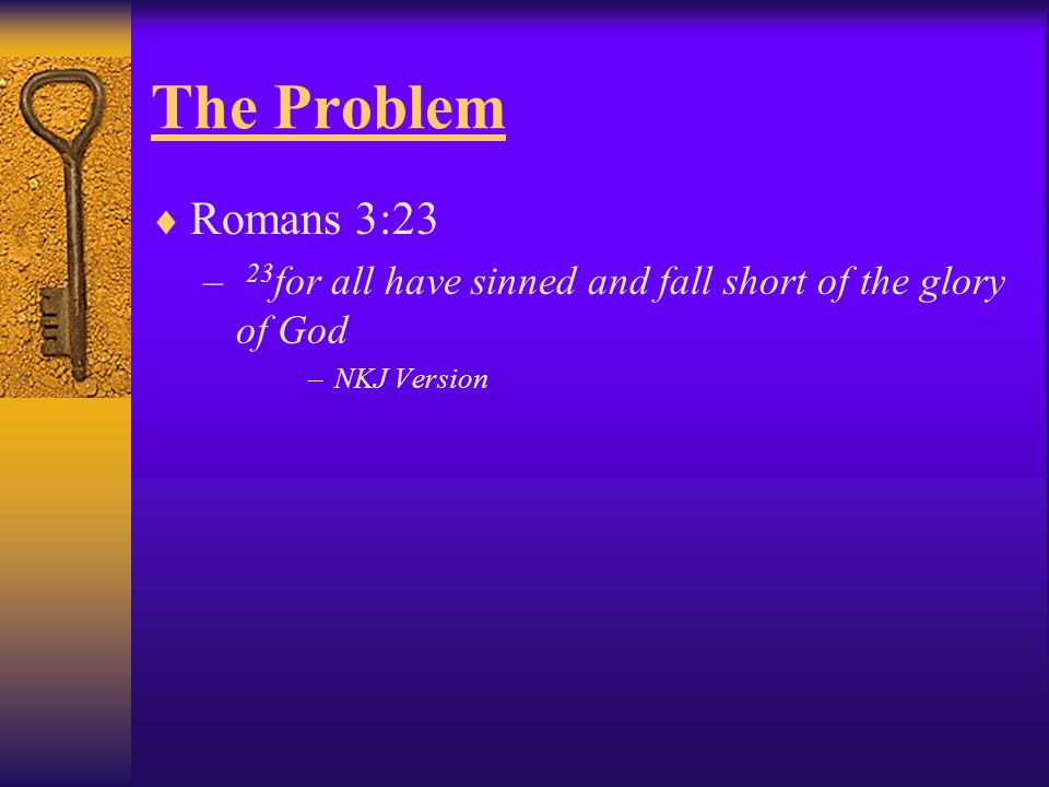  Romans 3:23 – 23 for all have sinned and fall short of the glory of God –NKJ Version