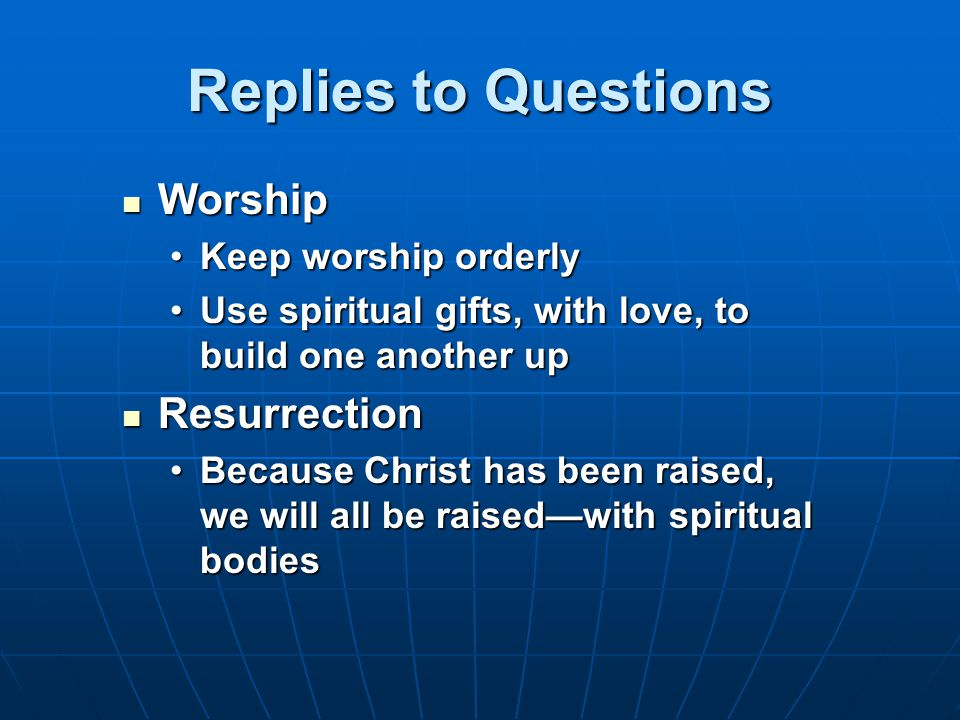 Replies to Questions Worship Worship Keep worship orderlyKeep worship orderly Use spiritual gifts, with love, to build one another upUse spiritual gifts, with love, to build one another up Resurrection Resurrection Because Christ has been raised, we will all be raised—with spiritual bodiesBecause Christ has been raised, we will all be raised—with spiritual bodies