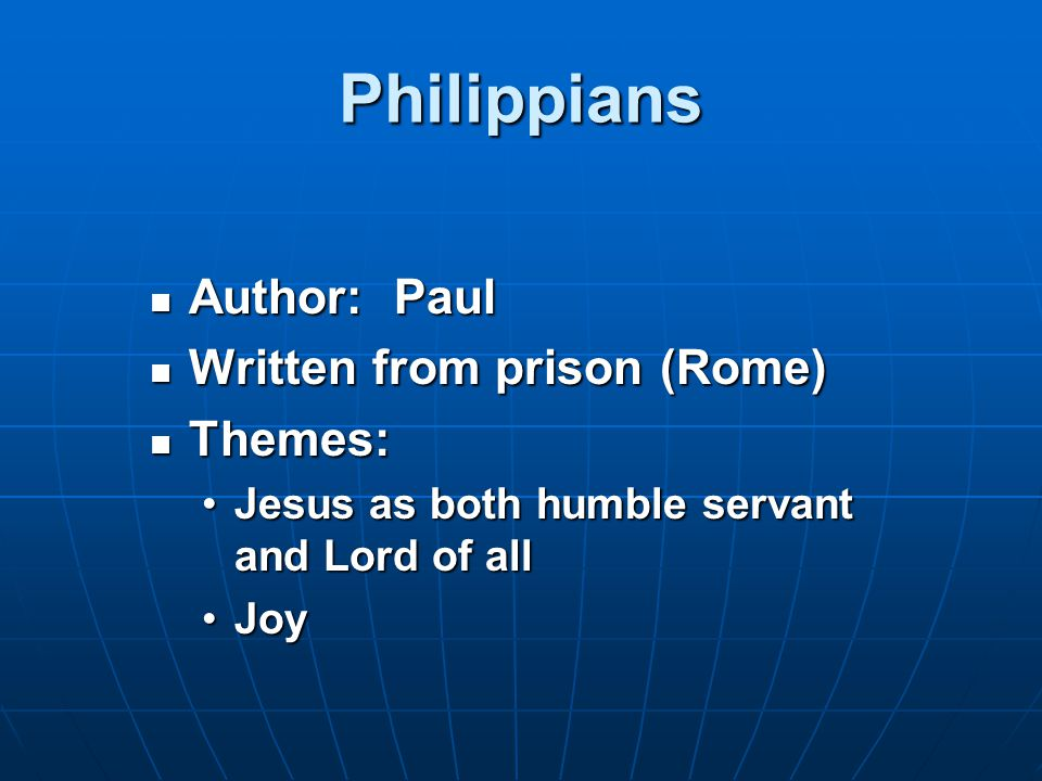 Philippians Author: Paul Author: Paul Written from prison (Rome) Written from prison (Rome) Themes: Themes: Jesus as both humble servant and Lord of allJesus as both humble servant and Lord of all JoyJoy