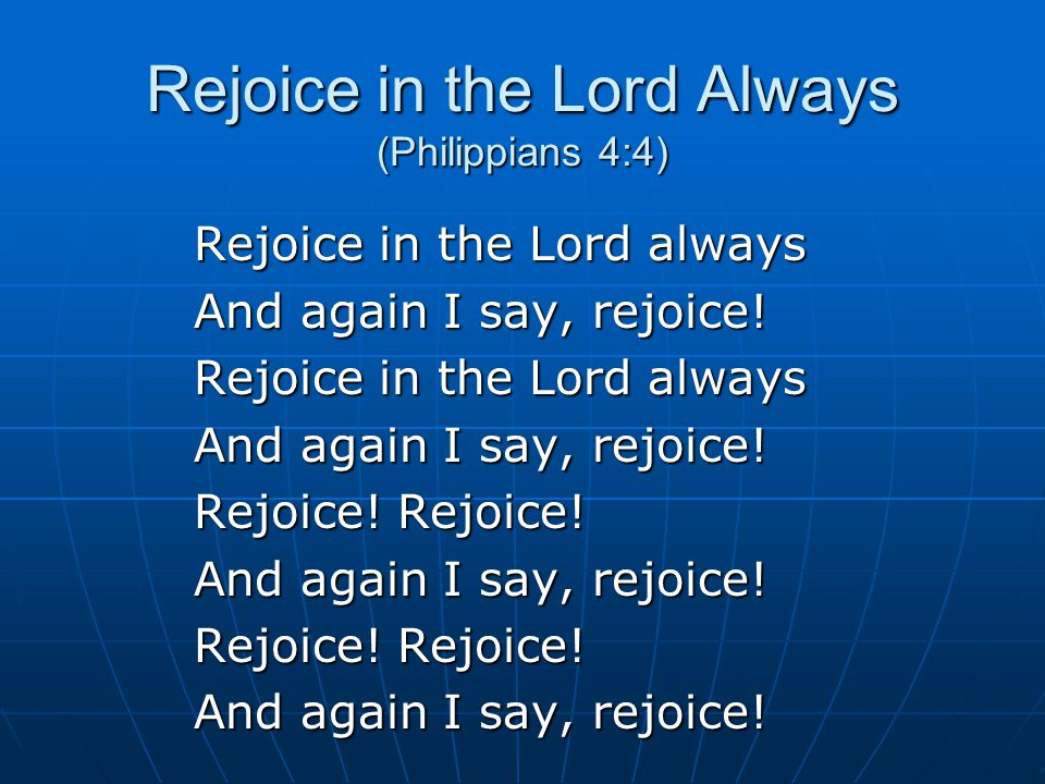 Rejoice in the Lord Always (Philippians 4:4) Rejoice in the Lord always And again I say, rejoice.