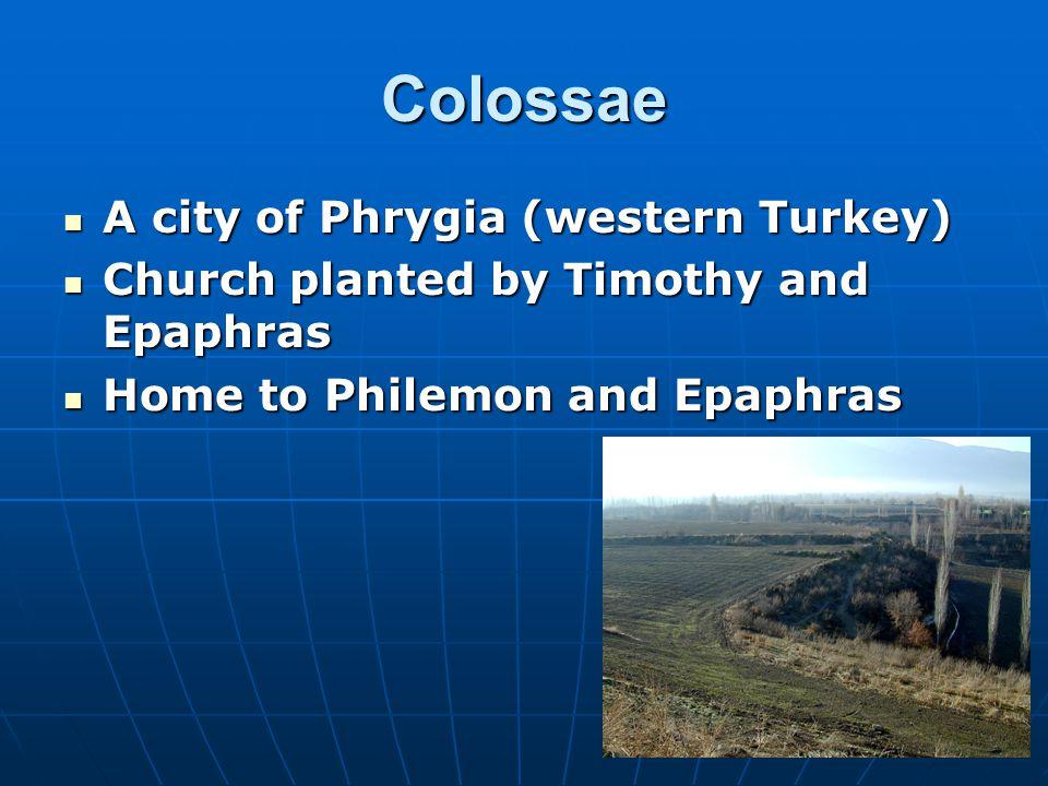 Colossae A city of Phrygia (western Turkey) A city of Phrygia (western Turkey) Church planted by Timothy and Epaphras Church planted by Timothy and Epaphras Home to Philemon and Epaphras Home to Philemon and Epaphras