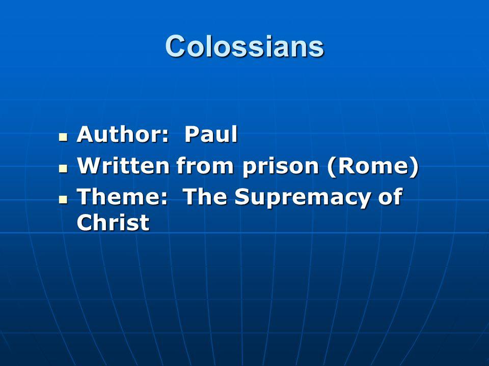 Colossians Author: Paul Author: Paul Written from prison (Rome) Written from prison (Rome) Theme: The Supremacy of Christ Theme: The Supremacy of Christ