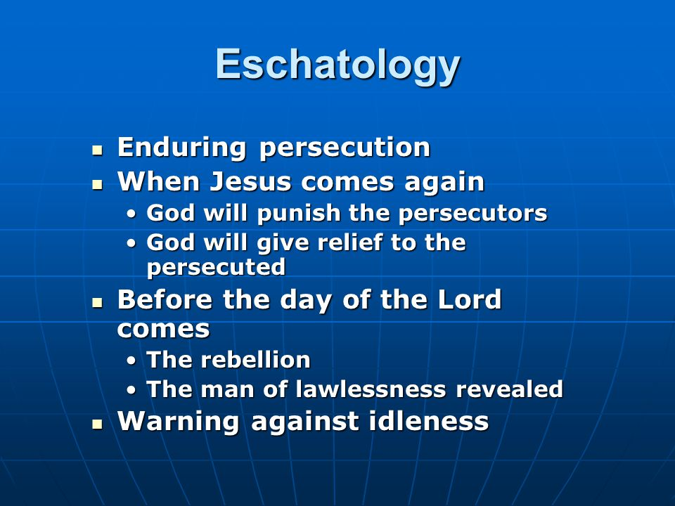 Eschatology Enduring persecution Enduring persecution When Jesus comes again When Jesus comes again God will punish the persecutorsGod will punish the persecutors God will give relief to the persecutedGod will give relief to the persecuted Before the day of the Lord comes Before the day of the Lord comes The rebellionThe rebellion The man of lawlessness revealedThe man of lawlessness revealed Warning against idleness Warning against idleness