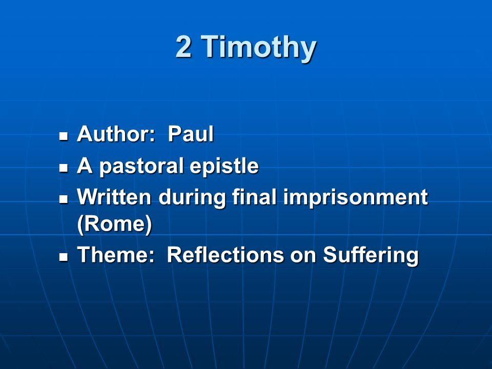 Author: Paul Author: Paul A pastoral epistle A pastoral epistle Written during final imprisonment (Rome) Written during final imprisonment (Rome) Theme: Reflections on Suffering Theme: Reflections on Suffering