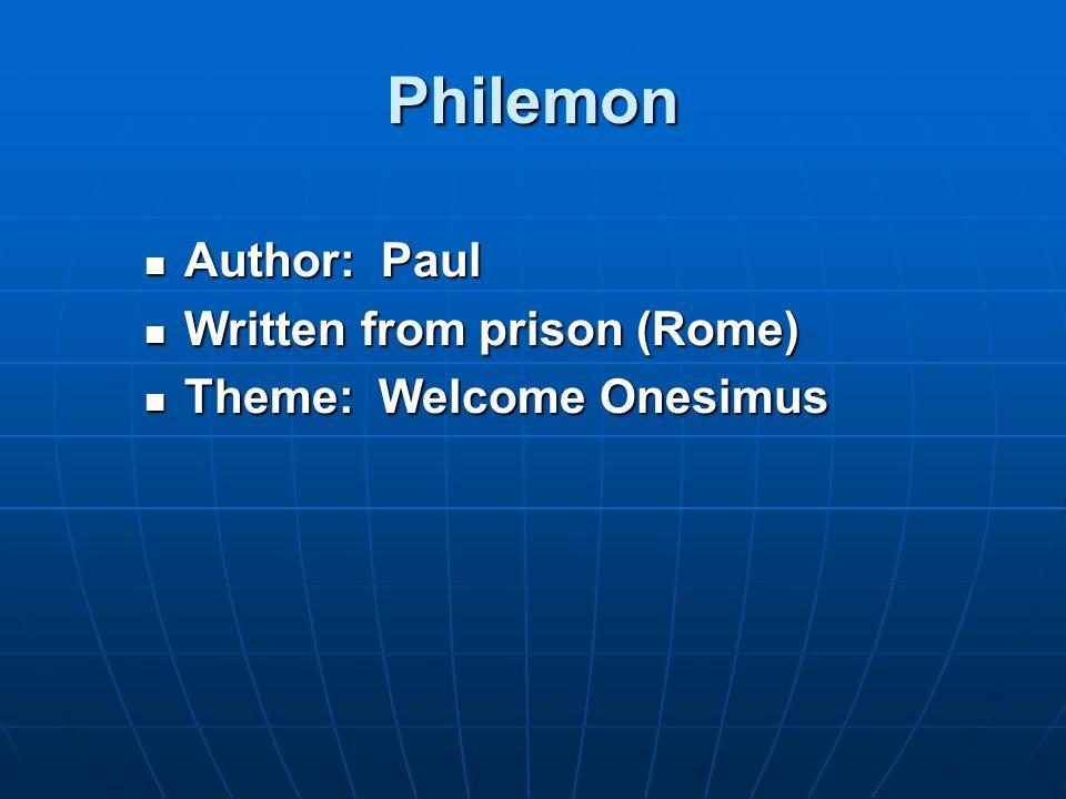 Philemon Author: Paul Author: Paul Written from prison (Rome) Written from prison (Rome) Theme: Welcome Onesimus Theme: Welcome Onesimus