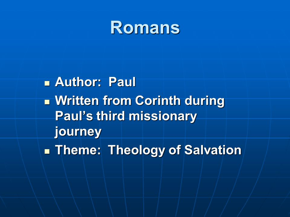 Romans Author: Paul Author: Paul Written from Corinth during Paul's third missionary journey Written from Corinth during Paul's third missionary journey Theme: Theology of Salvation Theme: Theology of Salvation