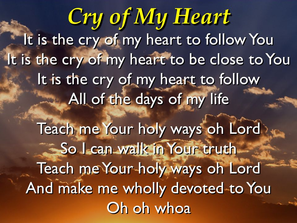 Cry of My Heart It is the cry of my heart to follow You It is the cry of my heart to be close to You It is the cry of my heart to follow All of the da