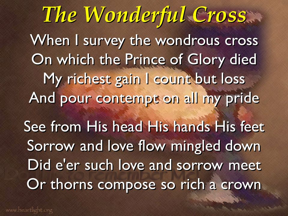 The Wonderful Cross When I survey the wondrous cross On which the Prince of Glory died My richest gain I count but loss And pour contempt on all my pr