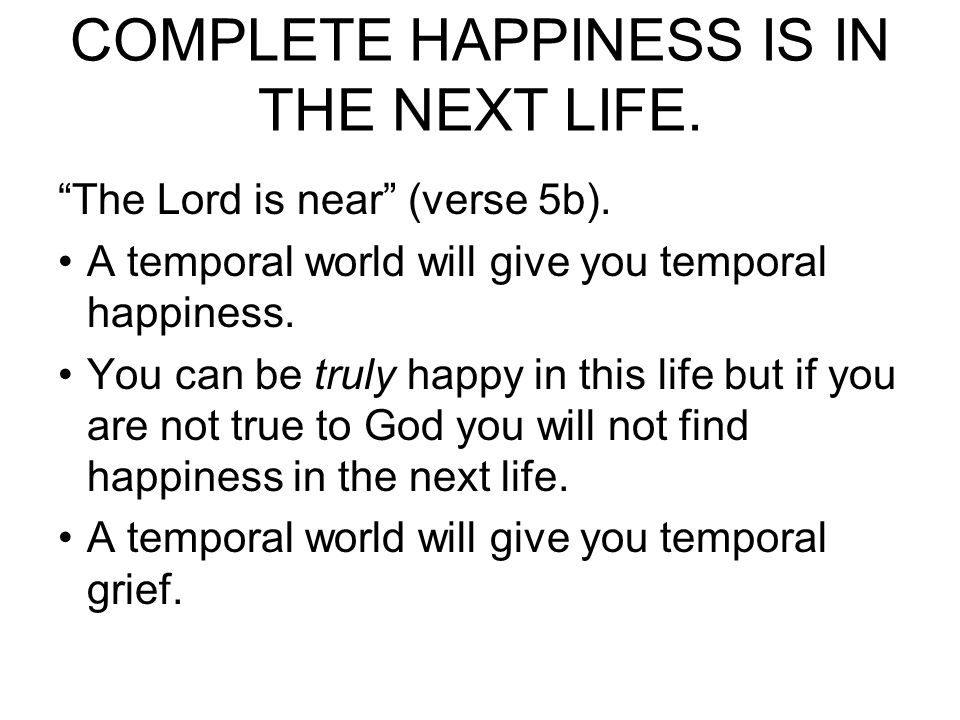 TRUE HAPPINESS IN THIS LIFE IS REALIZING COMPLETE HAPPINESS IS IN THE NEXT LIFE.