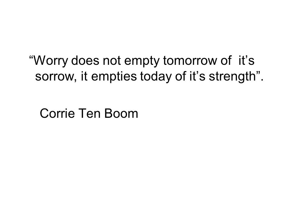 Worry does not empty tomorrow of it's sorrow, it empties today of it's strength . Corrie Ten Boom