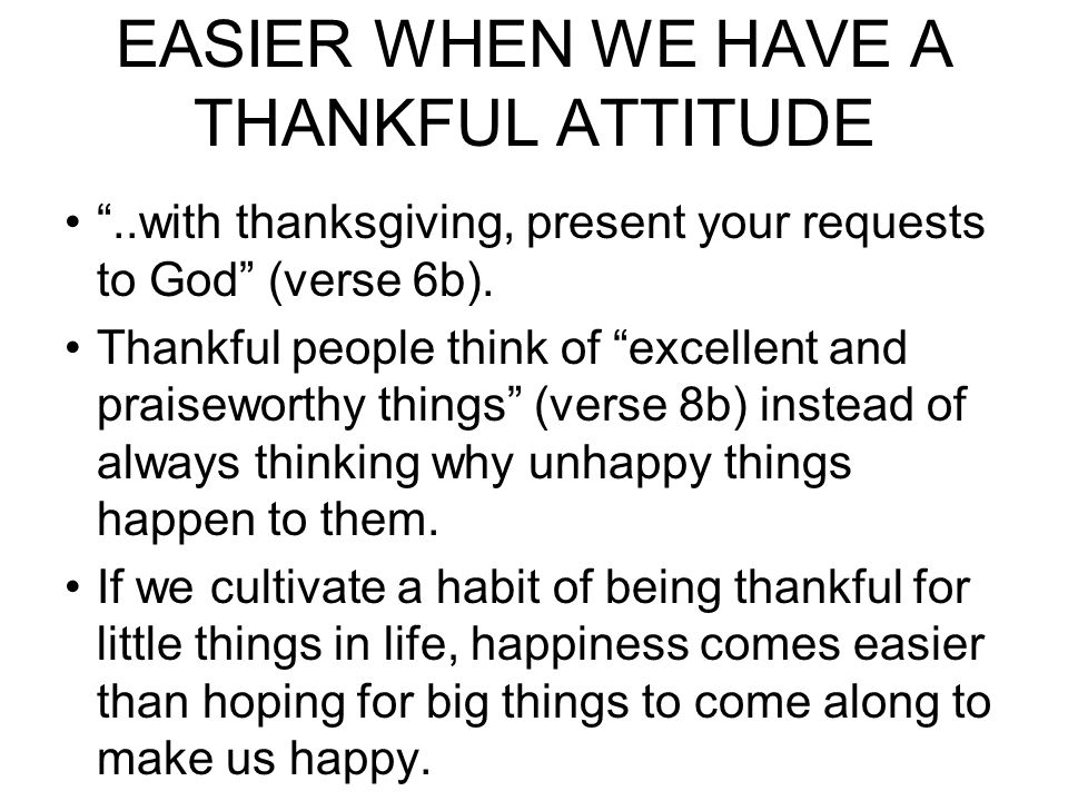 TRUE HAPPINESS COMES EASIER WHEN WE HAVE A THANKFUL ATTITUDE ..with thanksgiving, present your requests to God (verse 6b).