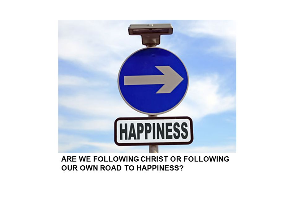 ARE WE FOLLOWING CHRIST OR FOLLOWING OUR OWN ROAD TO HAPPINESS?