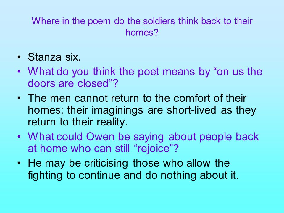 """Where in the poem do the soldiers think back to their homes? Stanza six. What do you think the poet means by """"on us the doors are closed""""? The men can"""