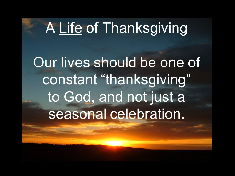 A Life of Thanksgiving Our lives should be one of constant thanksgiving to God, and not just a seasonal celebration.