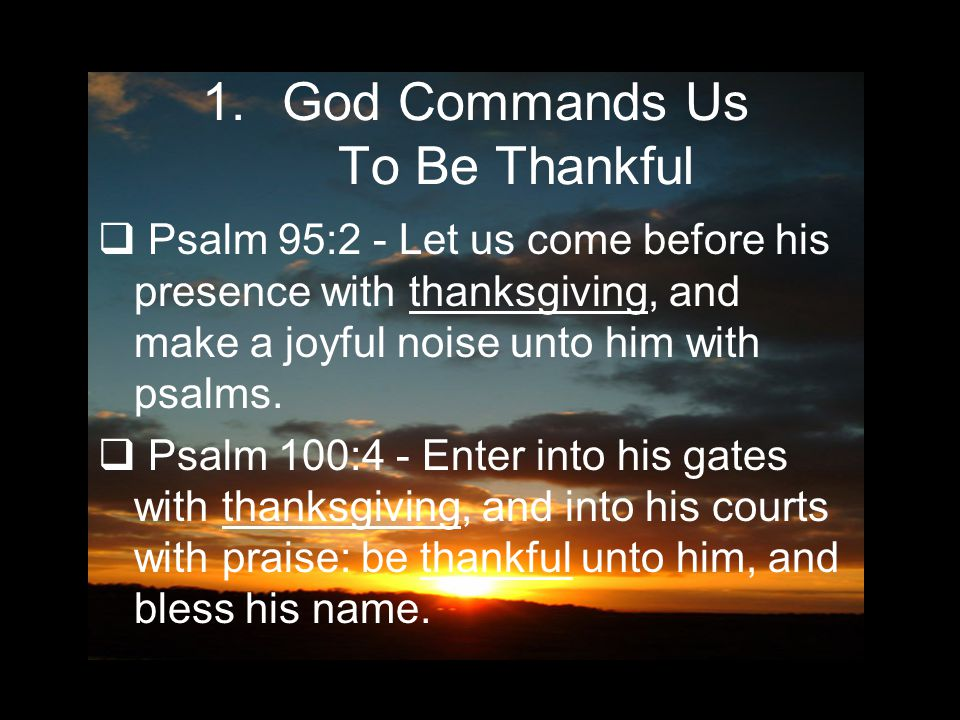 1.God Commands Us To Be Thankful  Psalm 95:2 - Let us come before his presence with thanksgiving, and make a joyful noise unto him with psalms.