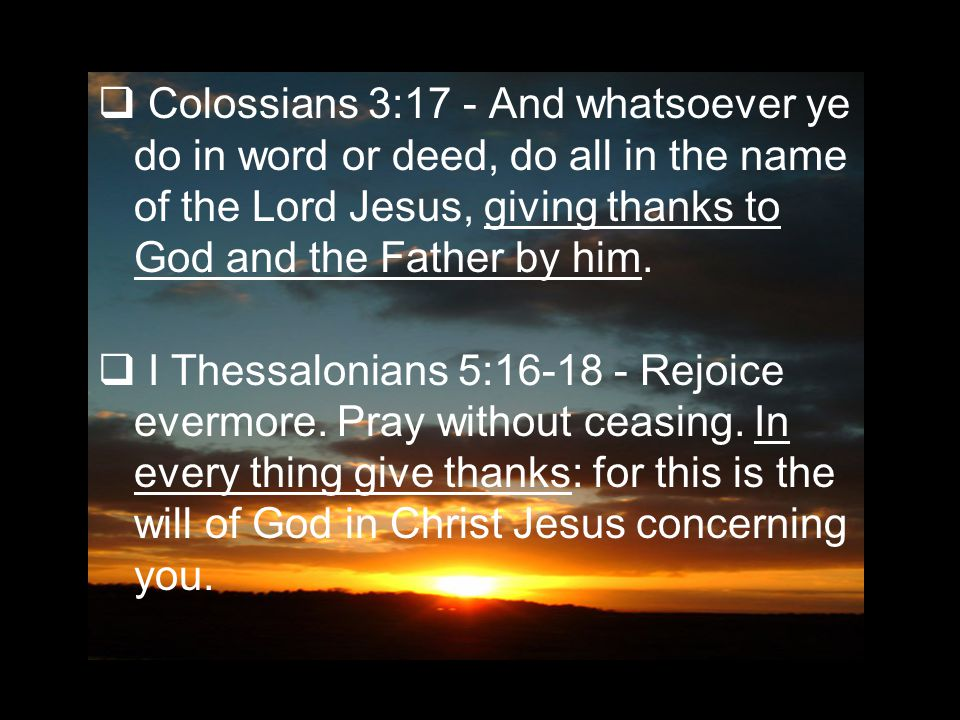  Colossians 3:17 - And whatsoever ye do in word or deed, do all in the name of the Lord Jesus, giving thanks to God and the Father by him.