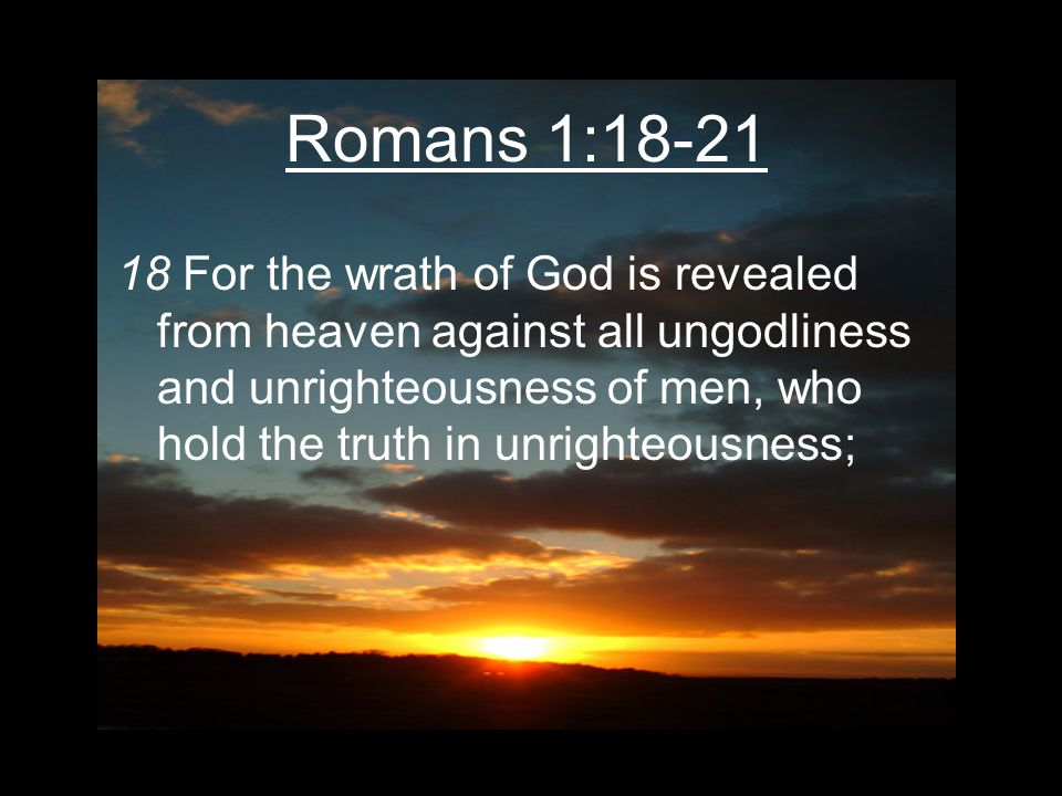 Romans 1:18-21 18 For the wrath of God is revealed from heaven against all ungodliness and unrighteousness of men, who hold the truth in unrighteousness;