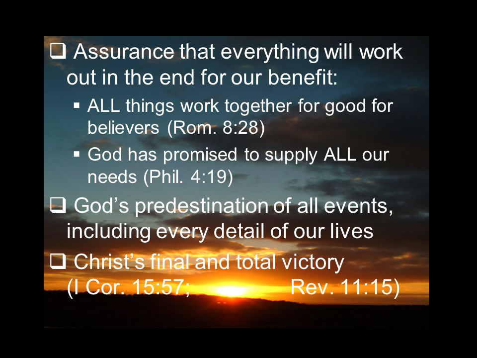  Assurance that everything will work out in the end for our benefit:  ALL things work together for good for believers (Rom.